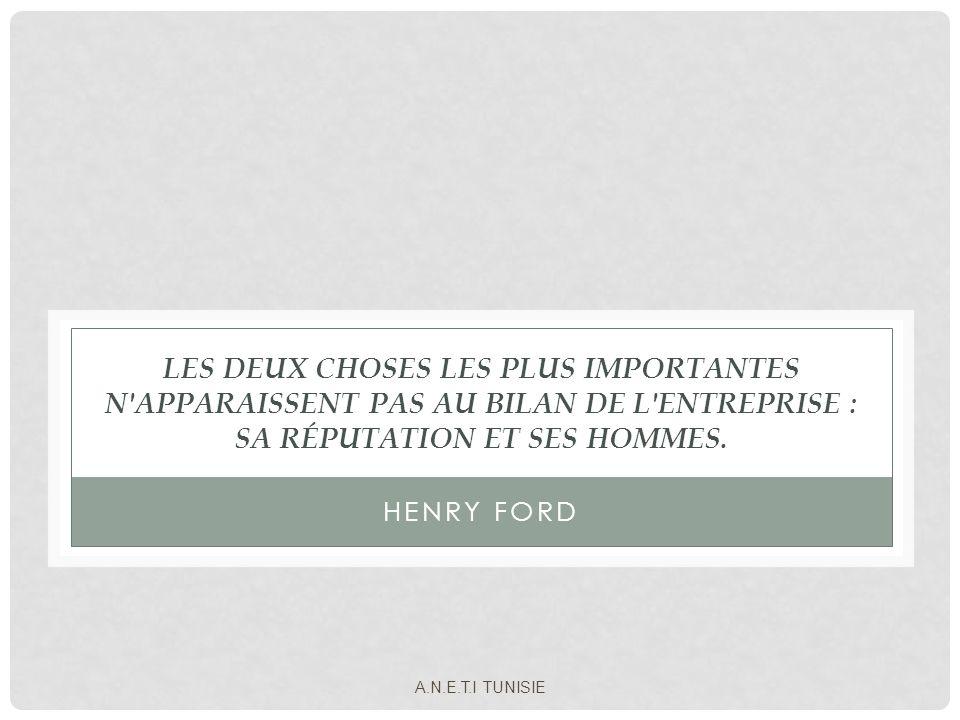 LES DEUX CHOSES LES PLUS IMPORTANTES N'APPARAISSENT PAS AU BILAN DE L'ENTREPRISE : SA RÉPUTATION ET SES HOMMES. HENRY FORD