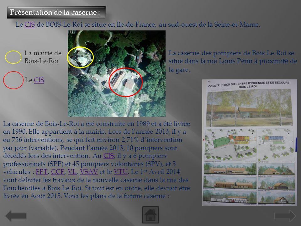 Présentation de la caserne : Le CIS de BOIS-Le-Roi se situe en Ile-de-France, au sud-ouest de la Seine-et-Marne.CIS La caserne des pompiers de Bois-Le-Roi se situe dans la rue Louis Périn à proximité de la gare.