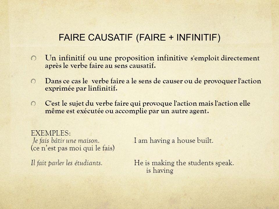 FAIRE CAUSATIF (FAIRE + INFINITIF) Un infinitif ou une proposition infinitive s emploit directement après le verbe faire au sens causatif.