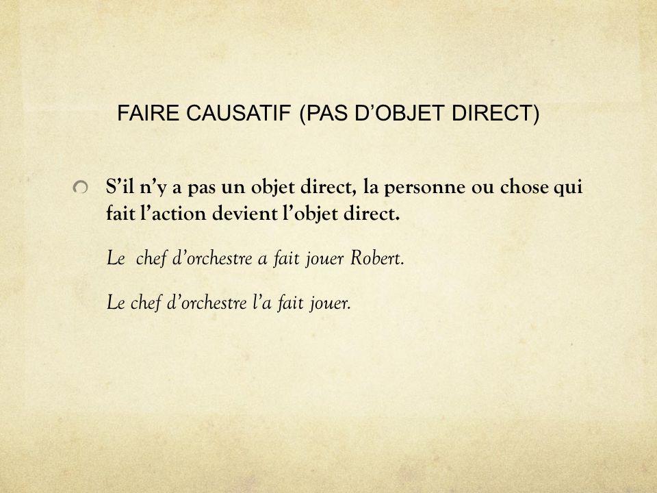 FAIRE CAUSATIF (PAS DOBJET DIRECT) Sil ny a pas un objet direct, la personne ou chose qui fait laction devient lobjet direct.