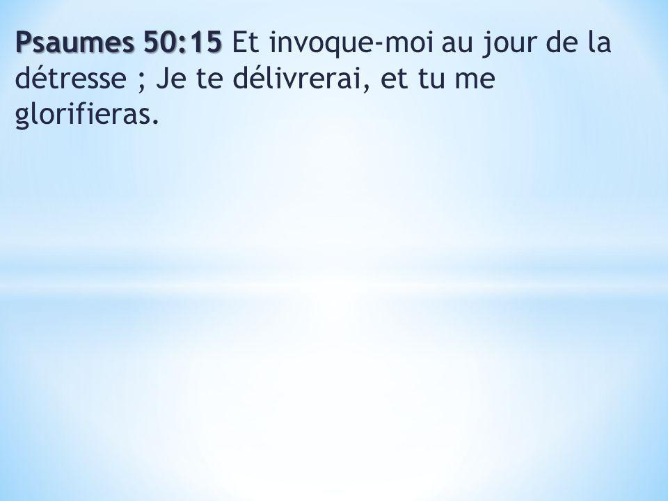 Psaumes 50:15 Psaumes 50:15 Et invoque-moi au jour de la détresse ; Je te délivrerai, et tu me glorifieras.