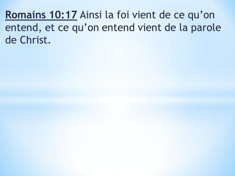 Romains 10:17 Ainsi la foi vient de ce quon entend, et ce quon entend vient de la parole de Christ.
