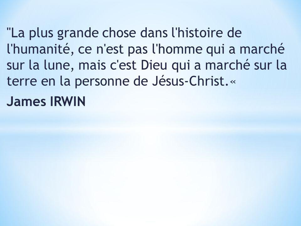 La plus grande chose dans l histoire de l humanité, ce n est pas l homme qui a marché sur la lune, mais c est Dieu qui a marché sur la terre en la personne de Jésus-Christ.« James IRWIN