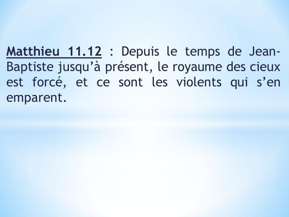 Matthieu 11.12 : Depuis le temps de Jean- Baptiste jusquà présent, le royaume des cieux est forcé, et ce sont les violents qui sen emparent.