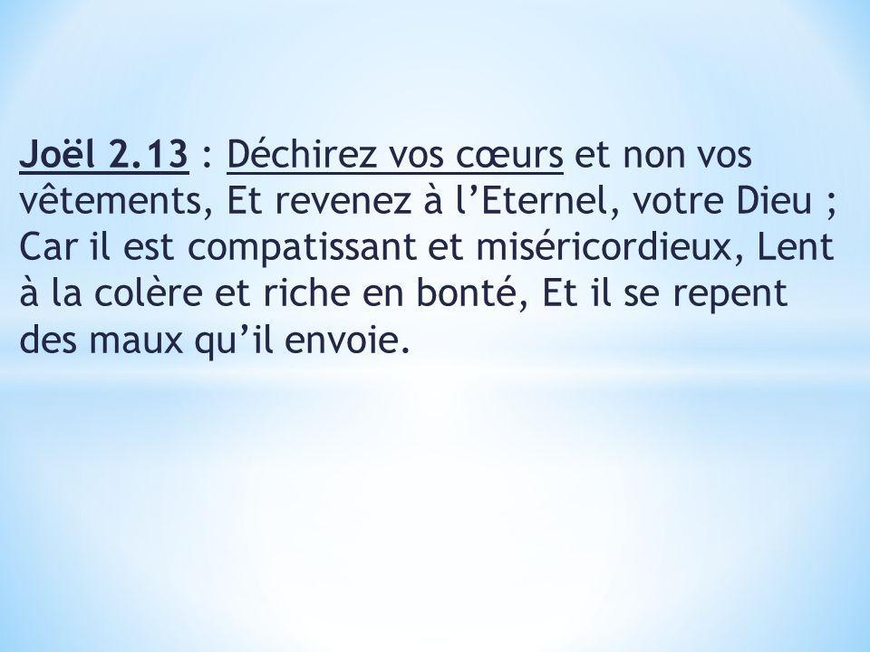 Joël 2.13 : Déchirez vos cœurs et non vos vêtements, Et revenez à lEternel, votre Dieu ; Car il est compatissant et miséricordieux, Lent à la colère et riche en bonté, Et il se repent des maux quil envoie.