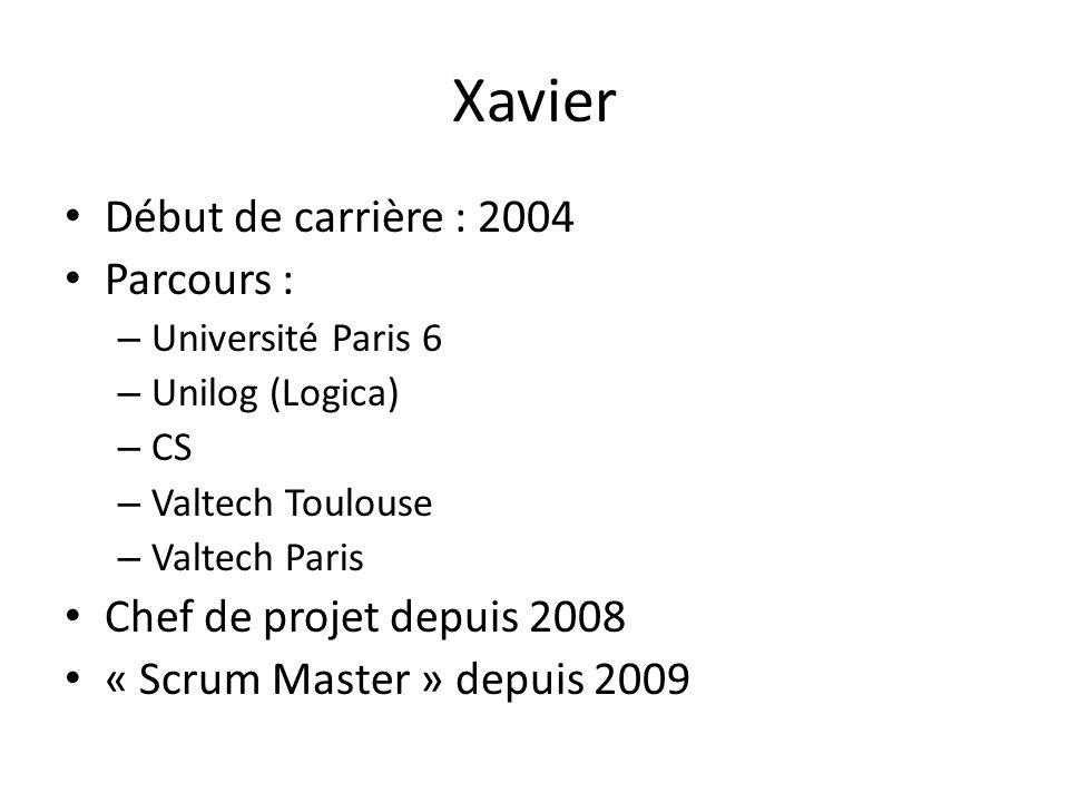 Xavier Début de carrière : 2004 Parcours : – Université Paris 6 – Unilog (Logica) – CS – Valtech Toulouse – Valtech Paris Chef de projet depuis 2008 « Scrum Master » depuis 2009