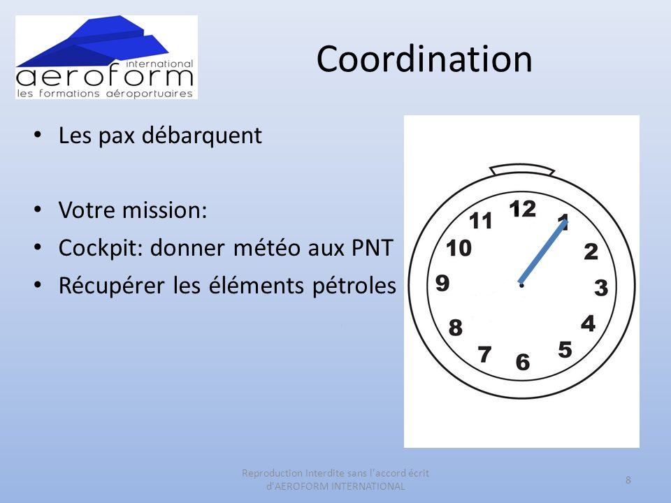 Coordination Les pax débarquent Votre mission: Cockpit: donner météo aux PNT Récupérer les éléments pétroles 8 Reproduction Interdite sans l accord écrit d AEROFORM INTERNATIONAL