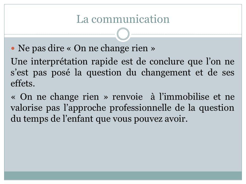 La communication Ne pas dire « On ne change rien » Une interprétation rapide est de conclure que lon ne sest pas posé la question du changement et de ses effets.