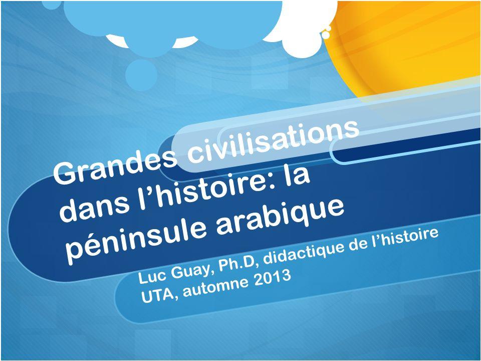 Grandes civilisations dans lhistoire: la péninsule arabique Luc Guay, Ph.D, didactique de lhistoire UTA, automne 2013
