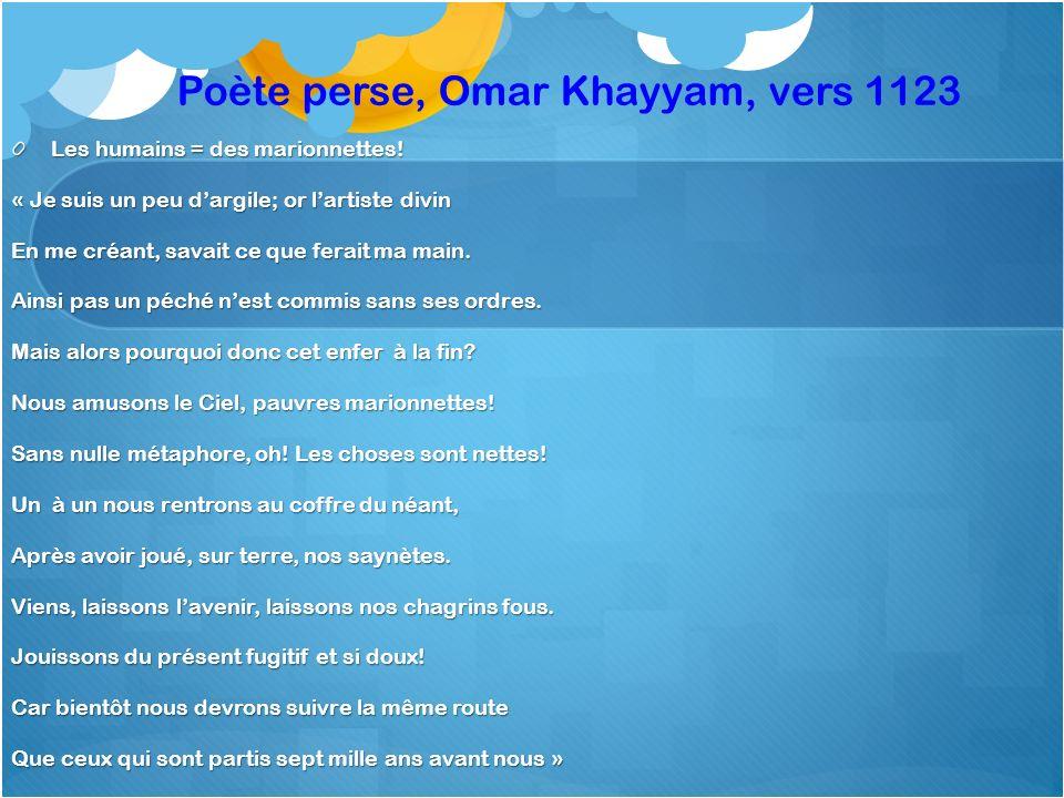Poète perse, Omar Khayyam, vers 1123 Les humains = des marionnettes! « Je suis un peu dargile; or lartiste divin En me créant, savait ce que ferait ma