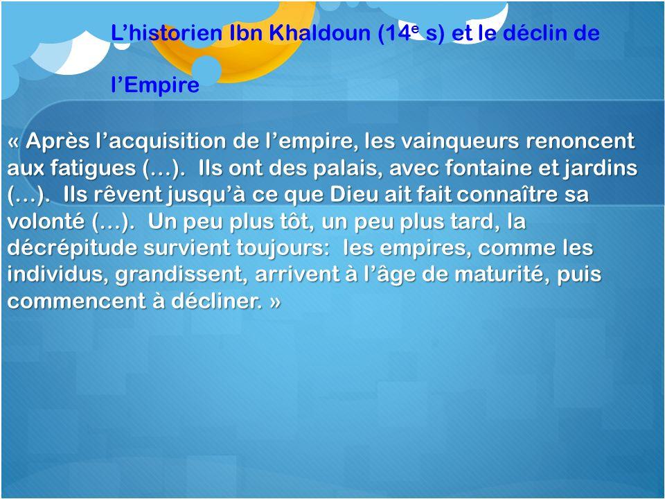 Lhistorien Ibn Khaldoun (14 e s) et le déclin de lEmpire « Après lacquisition de lempire, les vainqueurs renoncent aux fatigues (…). Ils ont des palai