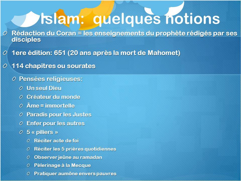 Islam: quelques notions Rédaction du Coran = les enseignements du prophète rédigés par ses disciples 1ere édition: 651 (20 ans après la mort de Mahome