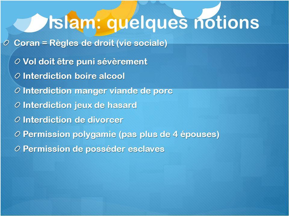 Islam: quelques notions Coran = Règles de droit (vie sociale) Vol doit être puni sévèrement Interdiction boire alcool Interdiction manger viande de po