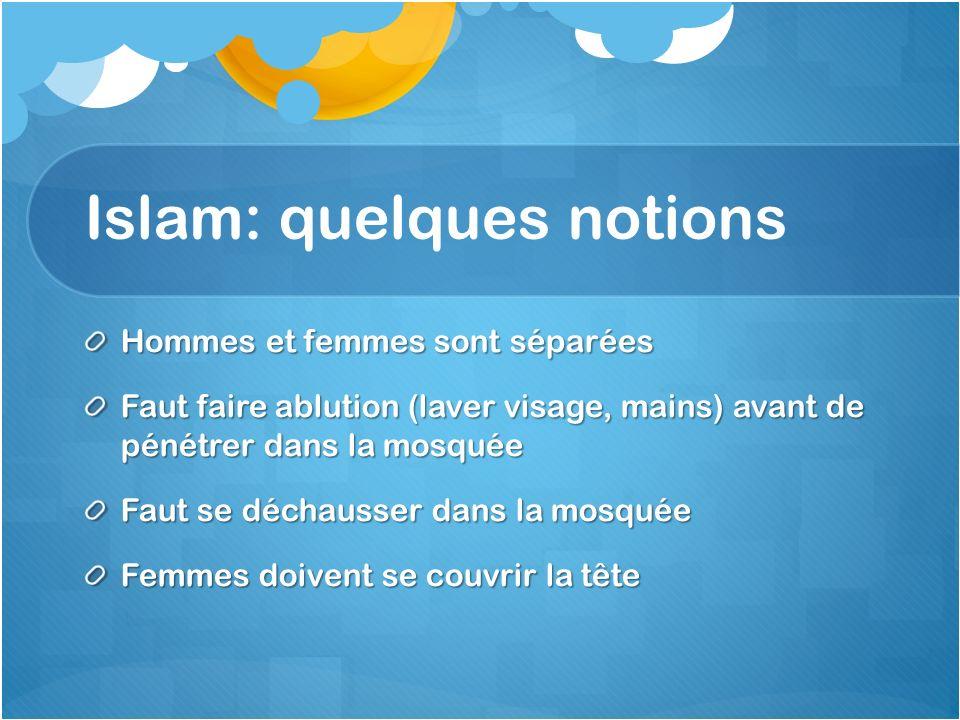 Islam: quelques notions Hommes et femmes sont séparées Faut faire ablution (laver visage, mains) avant de pénétrer dans la mosquée Faut se déchausser
