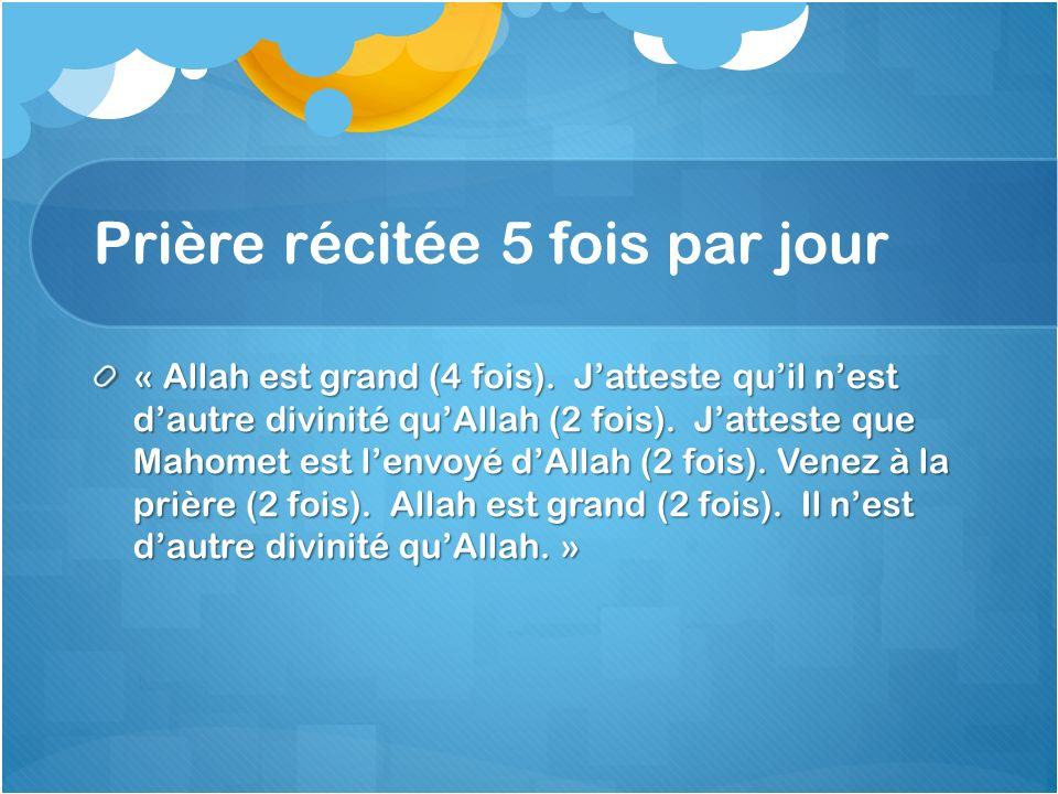 Prière récitée 5 fois par jour « Allah est grand (4 fois). Jatteste quil nest dautre divinité quAllah (2 fois). Jatteste que Mahomet est lenvoyé dAlla