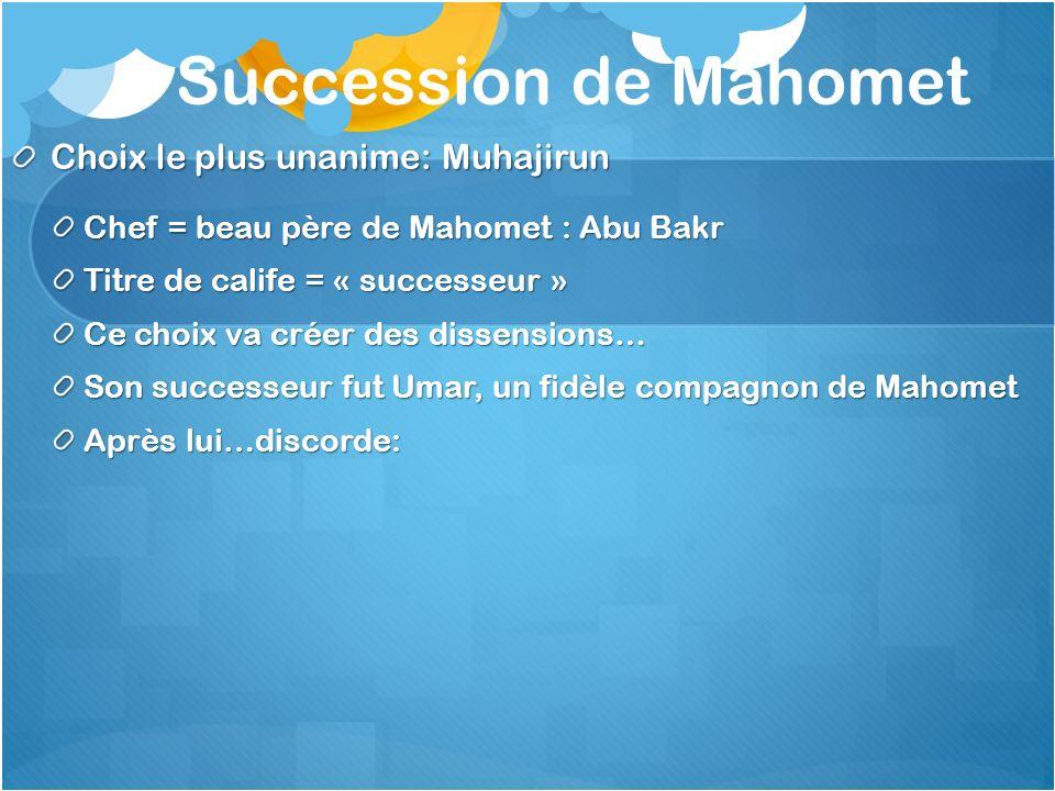 Succession de Mahomet Choix le plus unanime: Muhajirun Chef = beau père de Mahomet : Abu Bakr Titre de calife = « successeur » Ce choix va créer des d