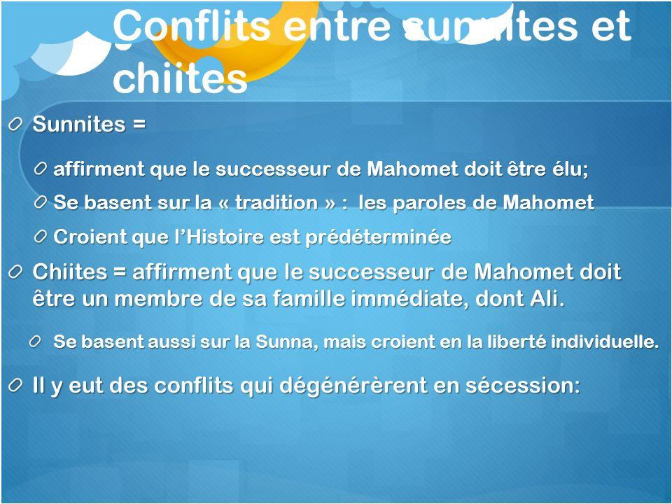 Conflits entre sunnites et chiites Sunnites = affirment que le successeur de Mahomet doit être élu; Se basent sur la « tradition » : les paroles de Ma