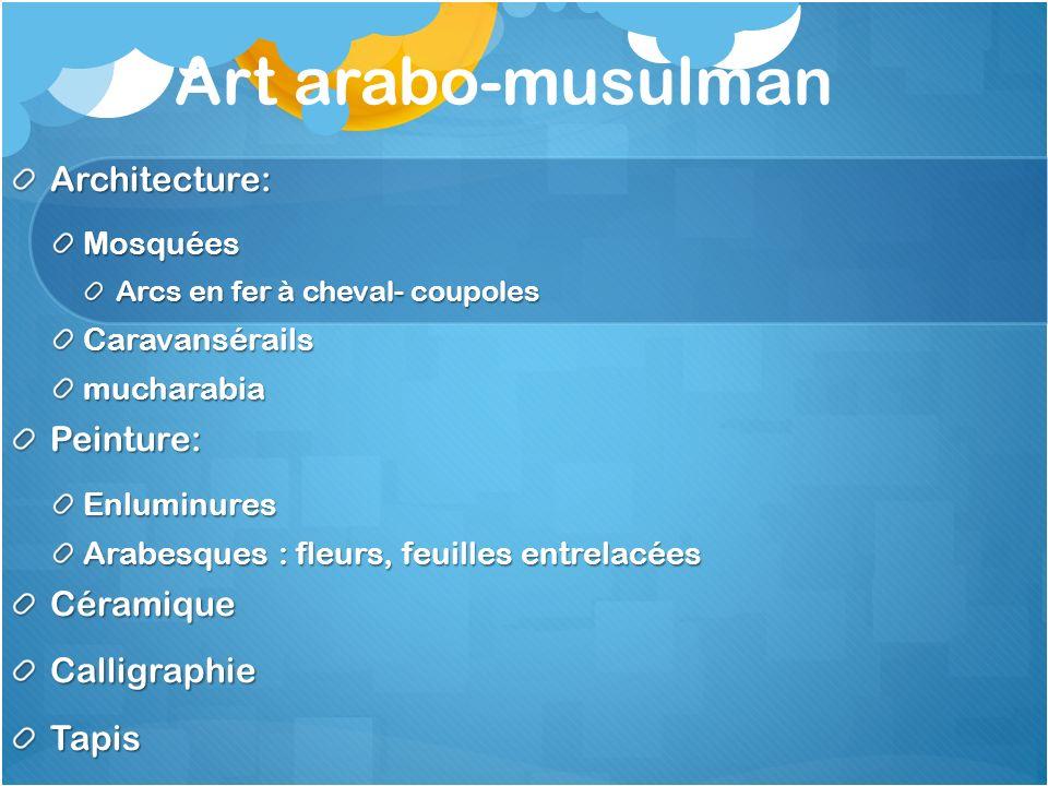 Art arabo-musulman Architecture:Mosquées Arcs en fer à cheval- coupoles CaravansérailsmucharabiaPeinture:Enluminures Arabesques : fleurs, feuilles ent