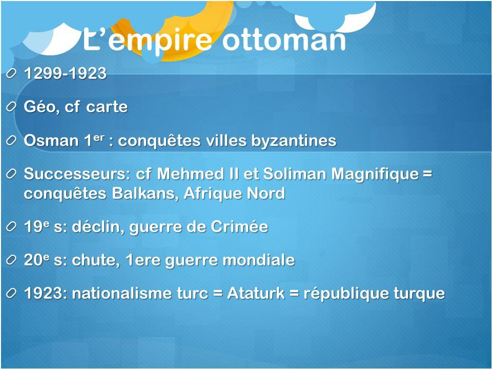 Lempire ottoman 1299-1923 Géo, cf carte Osman 1 er : conquêtes villes byzantines Successeurs: cf Mehmed II et Soliman Magnifique = conquêtes Balkans,