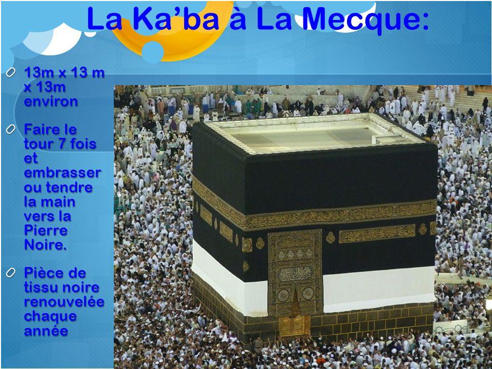 La Kaba à La Mecque: 13m x 13 m x 13m environ Faire le tour 7 fois et embrasser ou tendre la main vers la Pierre Noire. Pièce de tissu noire renouvelé