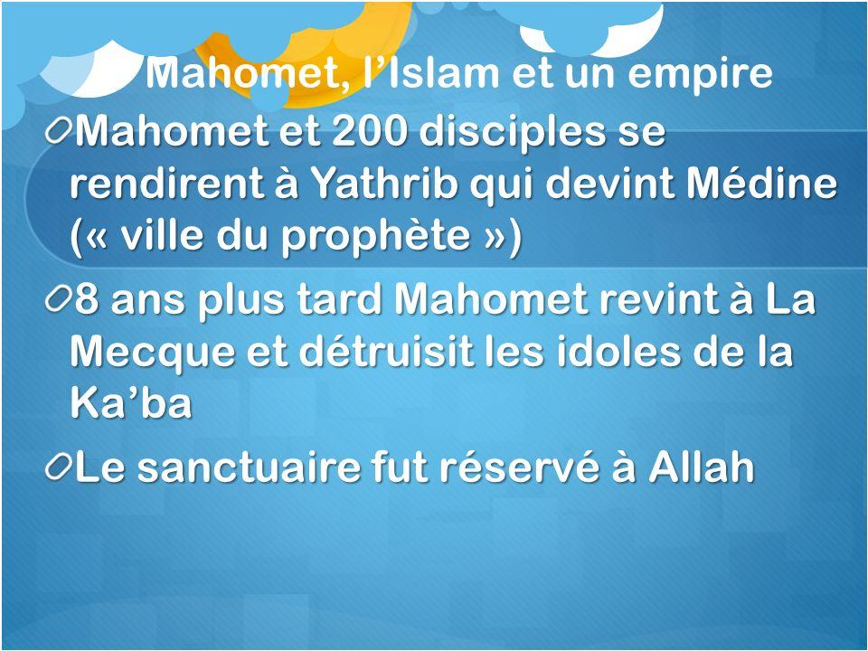 Mahomet, lIslam et un empire Mahomet et 200 disciples se rendirent à Yathrib qui devint Médine (« ville du prophète ») 8 ans plus tard Mahomet revint