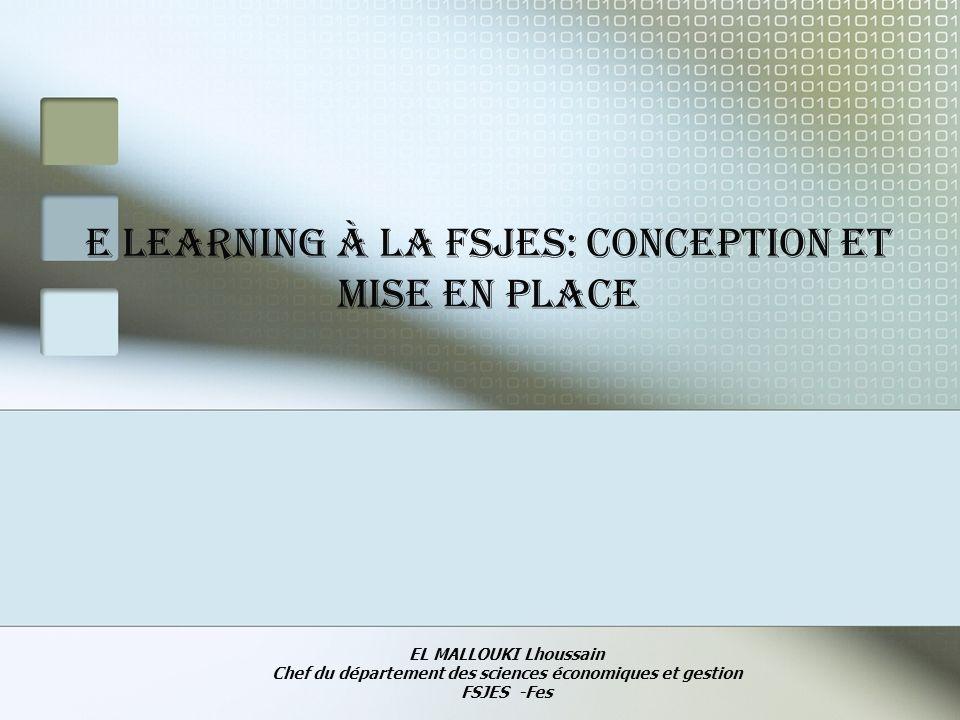 E learning à la fsjes: conception et mise en place EL MALLOUKI Lhoussain Chef du département des sciences économiques et gestion FSJES -Fes
