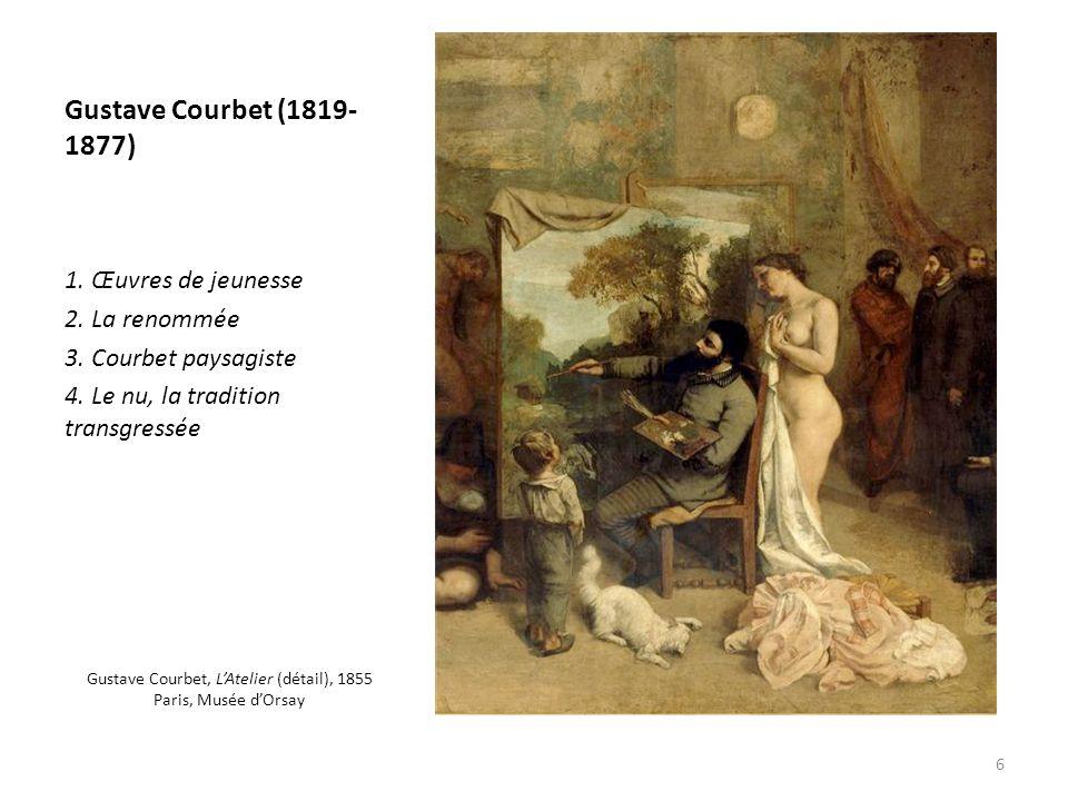 Gustave Courbet (1819- 1877) 1. Œuvres de jeunesse 2. La renommée 3. Courbet paysagiste 4. Le nu, la tradition transgressée Gustave Courbet, LAtelier