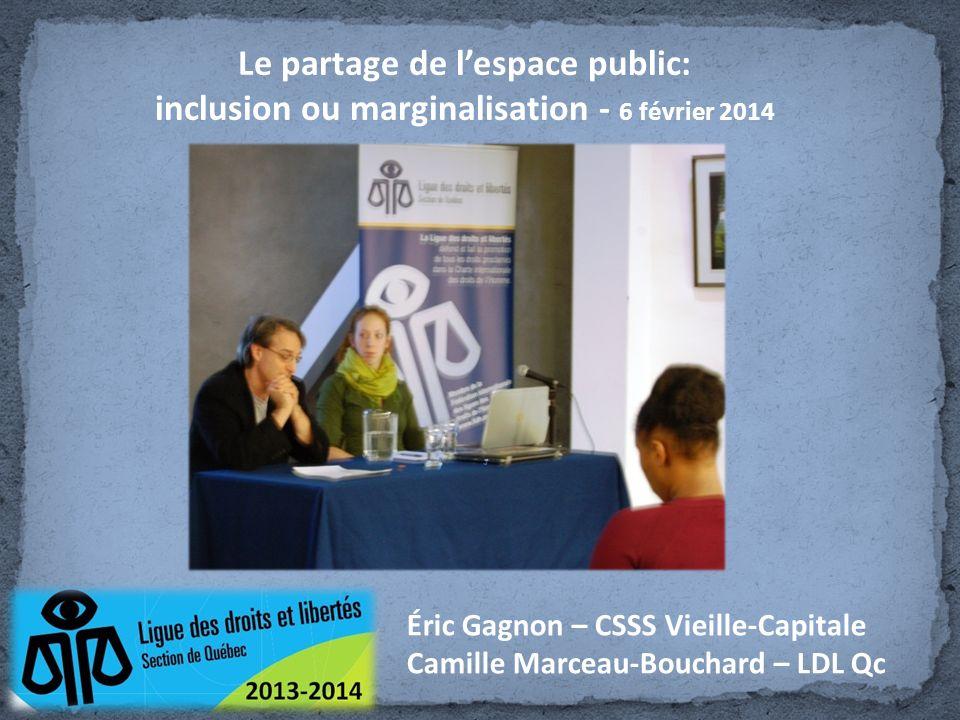Le partage de lespace public: inclusion ou marginalisation - 6 février 2014 Éric Gagnon – CSSS Vieille-Capitale Camille Marceau-Bouchard – LDL Qc
