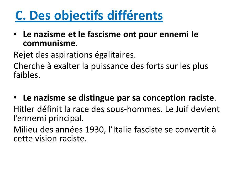 C. Des objectifs différents Le nazisme et le fascisme ont pour ennemi le communisme. Rejet des aspirations égalitaires. Cherche à exalter la puissance