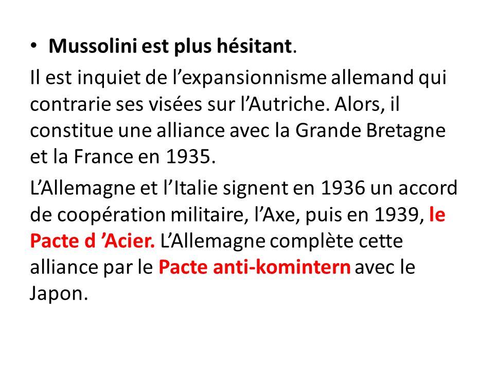 Mussolini est plus hésitant. Il est inquiet de lexpansionnisme allemand qui contrarie ses visées sur lAutriche. Alors, il constitue une alliance avec