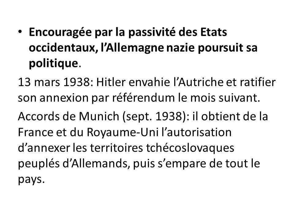 Encouragée par la passivité des Etats occidentaux, lAllemagne nazie poursuit sa politique. 13 mars 1938: Hitler envahie lAutriche et ratifier son anne