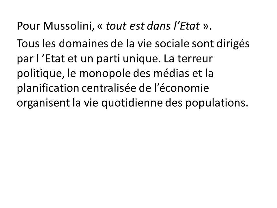 Pour Mussolini, « tout est dans lEtat ». Tous les domaines de la vie sociale sont dirigés par l Etat et un parti unique. La terreur politique, le mono