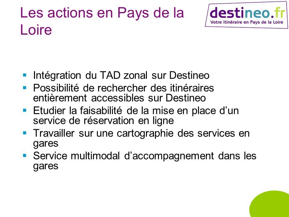 Les actions en Pays de la Loire Intégration du TAD zonal sur Destineo Possibilité de rechercher des itinéraires entièrement accessibles sur Destineo Etudier la faisabilité de la mise en place dun service de réservation en ligne Travailler sur une cartographie des services en gares Service multimodal daccompagnement dans les gares