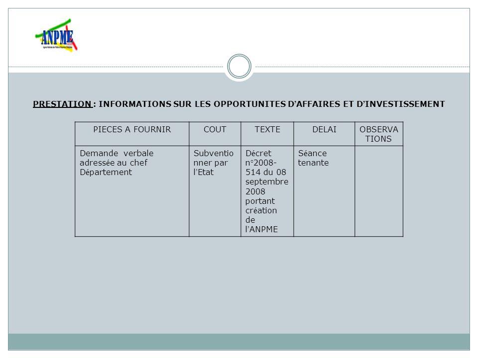 PRESTATION : ASSISTANCE AUX PME DANS LA MOBILISATION DE RESSOURCES NECESSAIRES AU FINANCEMENT DE PROJETS DE DEVELOPPEMENT DE LEURS ACTIVITES PIECES A FOURNIRCOUTTEXTEDELAIOBSERVAT IONS Demande adress é e au Directeur G é n é ral de l Agence Nationale des Petites et Moyennes Entreprises (ANPME) Les documents de reconnaissance officielle Rapport d activit é s des trois derni è res ann é es Subventio nner par l Etat D é cret n°2008-514 du 08 septembre 2008 portant cr é ation, attributions, organisation et fonctionnement de l Agence Nationale des Petites et Moyennes Entreprises (ANPME) illimit é