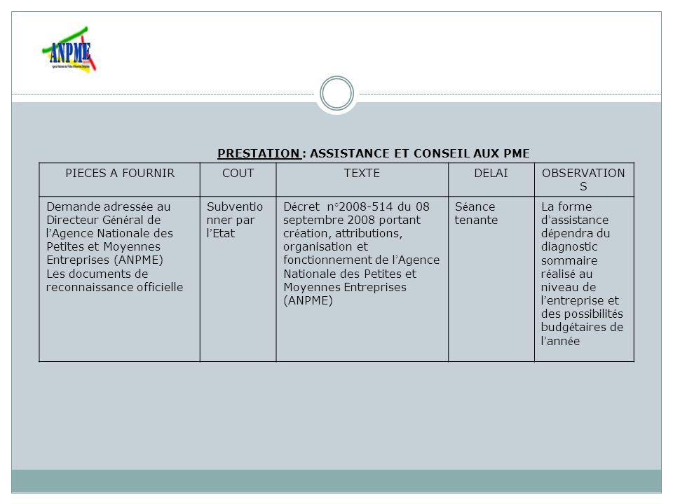 PRESTATION : FORMATION DES CHEFS D ENTREPRISE ET DU PERSONNEL D ENTREPRISE PIECES A FOURNIRCOUTTEXTEDELAIOBSERV ATIONS -Demande de formation adress é e au Directeur G é n é ral de l Agence Nationale des Petites et Moyennes Entreprises (ANPME) -Fiche de renseignement à retirer à l ANPME -Frais d é tude de dossier (2000FCFA) Subvent ionner par l Etat D é cret n°2008-514 du 08 septembre 2008 portant cr é ation, attributions, organisation et fonctionnement de l Agence Nationale des Petites et Moyennes Entreprises (ANPME) Variable (compris entre 3 jours à une semaine)