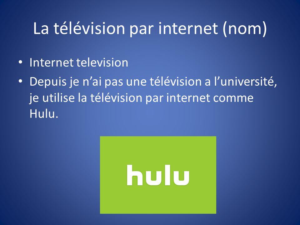 La télévision par internet (nom) Internet television Depuis je nai pas une télévision a luniversité, je utilise la télévision par internet comme Hulu.