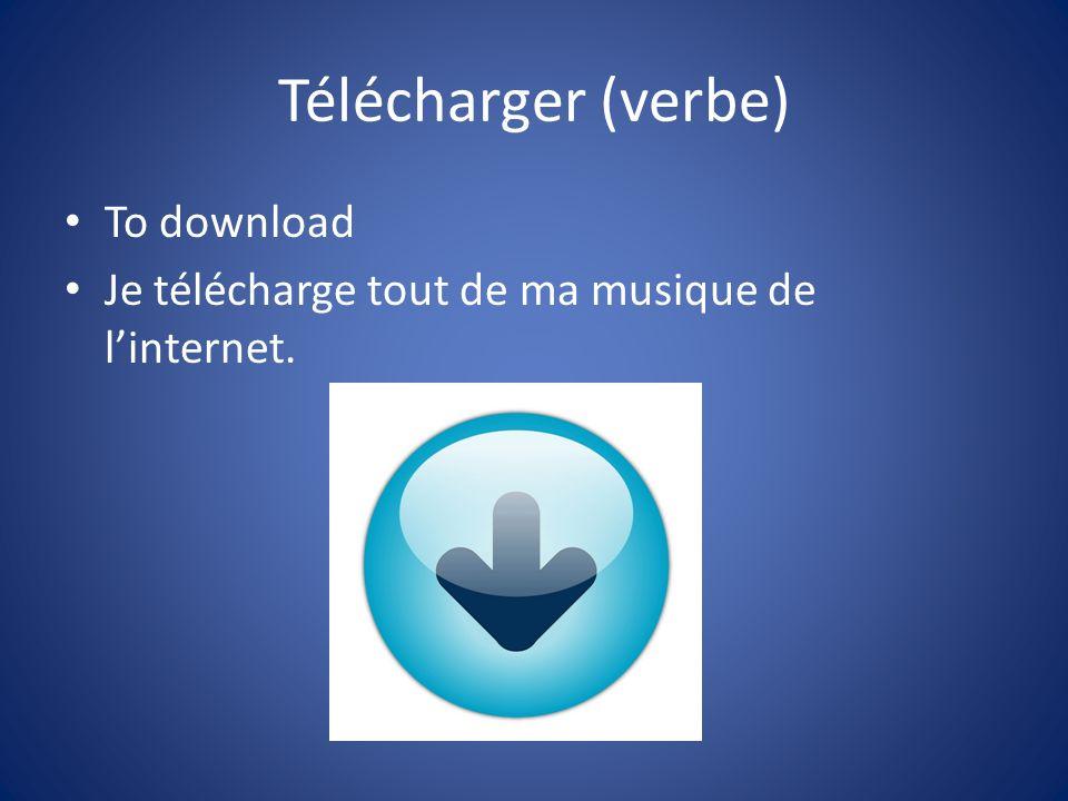 Télécharger (verbe) To download Je télécharge tout de ma musique de linternet.