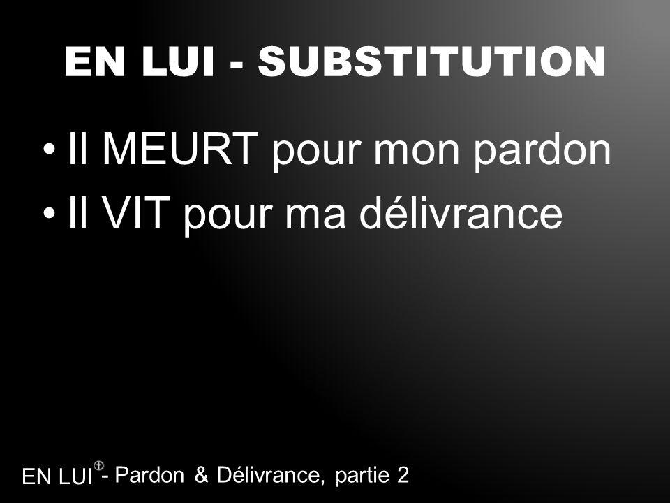 - Pardon & Délivrance, partie 2 EN LUI EN LUI - SUBSTITUTION Il MEURT pour mon pardon Il VIT pour ma délivrance