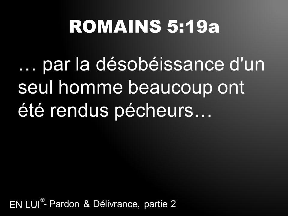 - Pardon & Délivrance, partie 2 EN LUI ROMAINS 5:19a … par la désobéissance d'un seul homme beaucoup ont été rendus pécheurs…