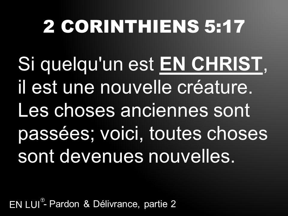 - Pardon & Délivrance, partie 2 EN LUI 2 CORINTHIENS 5:17 Si quelqu'un est EN CHRIST, il est une nouvelle créature. Les choses anciennes sont passées;