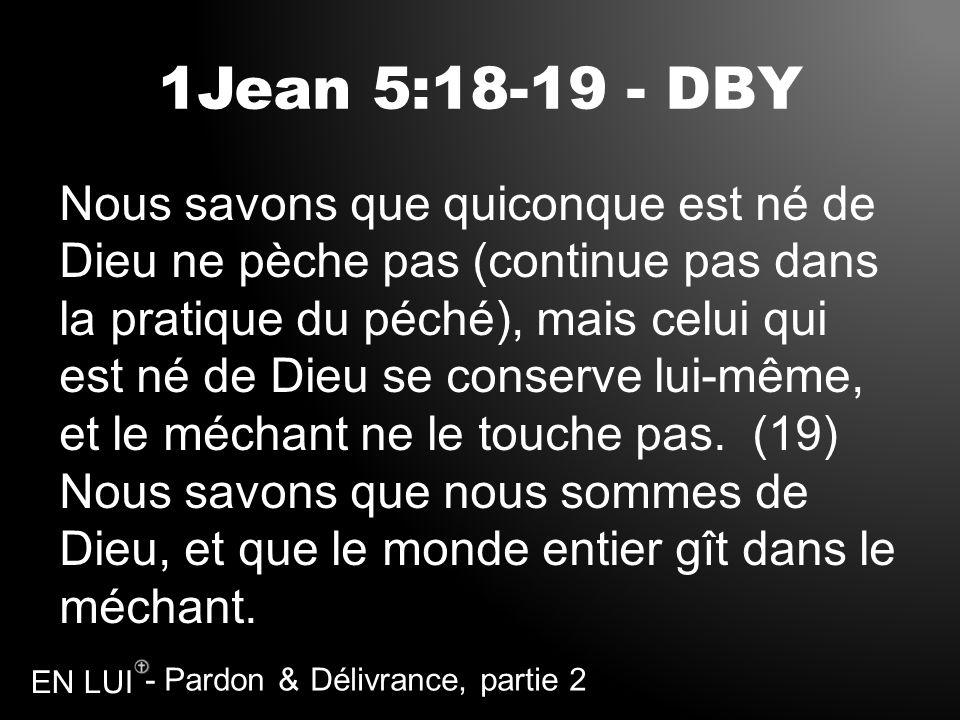 - Pardon & Délivrance, partie 2 EN LUI 1Jean 5:18-19 - DBY Nous savons que quiconque est né de Dieu ne pèche pas (continue pas dans la pratique du péc