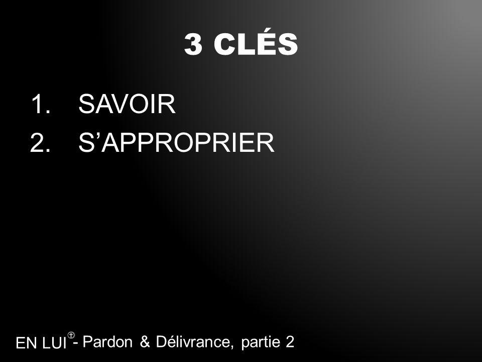 - Pardon & Délivrance, partie 2 EN LUI 3 CLÉS 1.SAVOIR 2.SAPPROPRIER