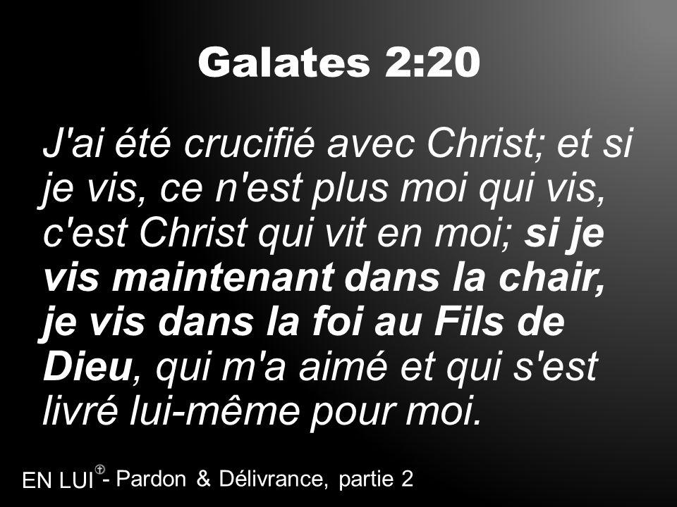 - Pardon & Délivrance, partie 2 EN LUI Galates 2:20 J'ai été crucifié avec Christ; et si je vis, ce n'est plus moi qui vis, c'est Christ qui vit en mo