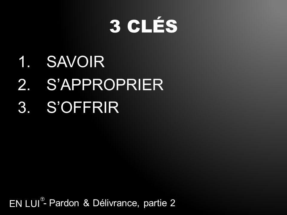 - Pardon & Délivrance, partie 2 EN LUI 3 CLÉS 1.SAVOIR 2.SAPPROPRIER 3.SOFFRIR