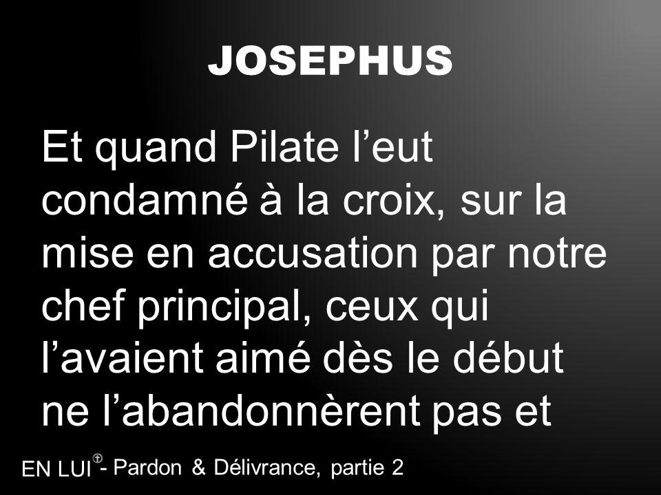 - Pardon & Délivrance, partie 2 EN LUI JOSEPHUS Et quand Pilate leut condamné à la croix, sur la mise en accusation par notre chef principal, ceux qui