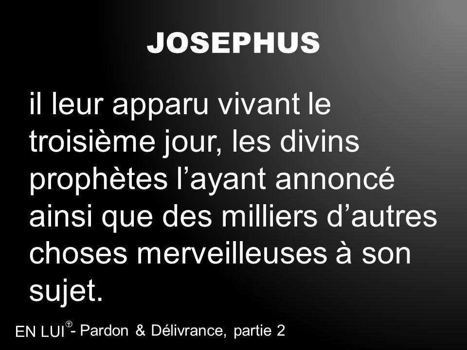 - Pardon & Délivrance, partie 2 EN LUI JOSEPHUS il leur apparu vivant le troisième jour, les divins prophètes layant annoncé ainsi que des milliers da