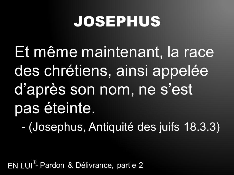 - Pardon & Délivrance, partie 2 EN LUI JOSEPHUS Et même maintenant, la race des chrétiens, ainsi appelée daprès son nom, ne sest pas éteinte. - (Josep