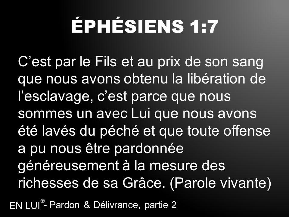 - Pardon & Délivrance, partie 2 EN LUI ÉPHÉSIENS 1:7 Cest par le Fils et au prix de son sang que nous avons obtenu la libération de lesclavage, cest p