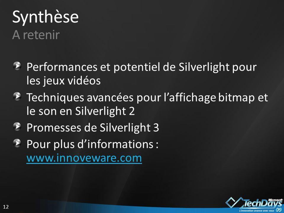12 Synthèse A retenir Performances et potentiel de Silverlight pour les jeux vidéos Techniques avancées pour laffichage bitmap et le son en Silverlight 2 Promesses de Silverlight 3 Pour plus dinformations : www.innoveware.com www.innoveware.com