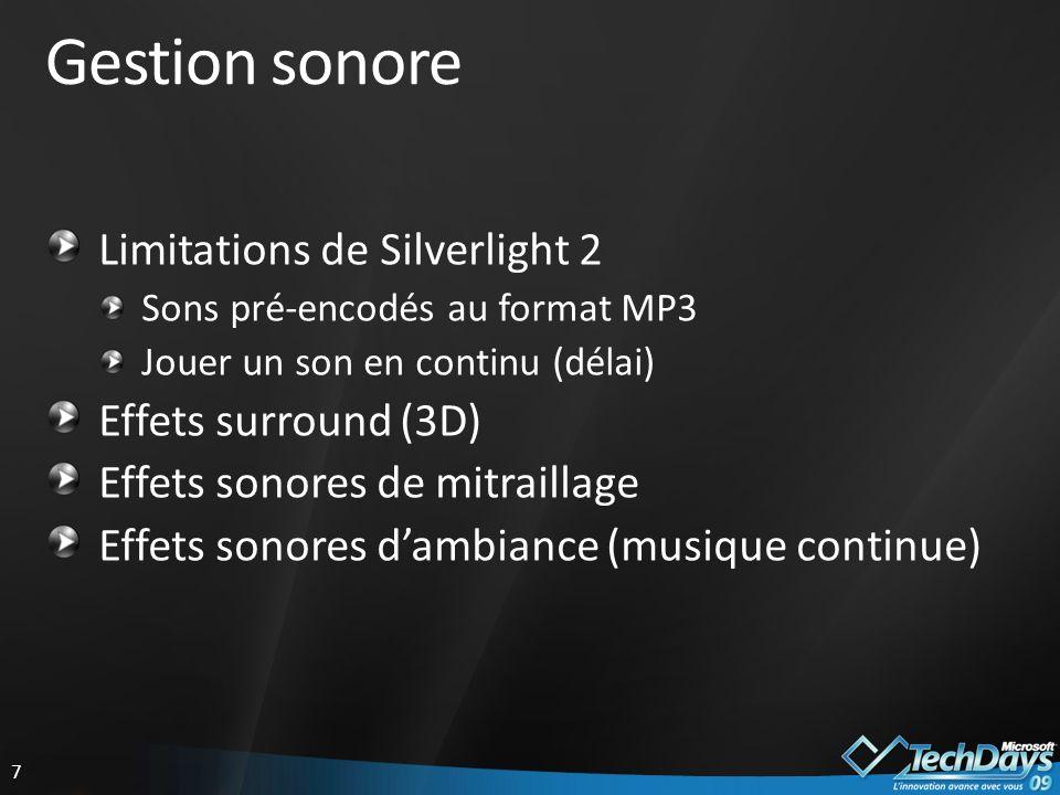 7 Gestion sonore Limitations de Silverlight 2 Sons pré-encodés au format MP3 Jouer un son en continu (délai) Effets surround (3D) Effets sonores de mitraillage Effets sonores dambiance (musique continue)